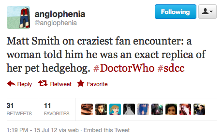 @anglophenia: Matt Smith on craziest fan encounter: a woman told him he was an exact replica of her pet hedgehog. ‪#DoctorWho‬ ‪#sdcc