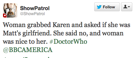@ShowPatrol: Woman grabbed Karen and asked if she was Matt's girlfriend. She said no, and woman was nice to her. ‪#DoctorWho‬ @BBCAMERICA