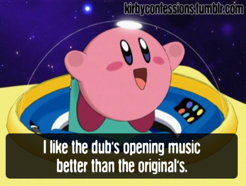 kirbyconfessions:  Confession # 54 - Anonymous   I like the dub's opening music better than the original's.