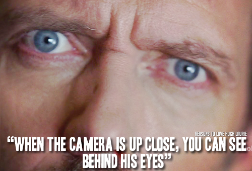 "reasons-to-love-hugh-laurie:   Reason 198: ""When the camera is up close, you can see behind his eyes""  Read More"