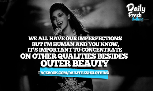"""We all have our imperfections but i'm human and you know, It's important to concentrate on other qualities besides outer beauty."""