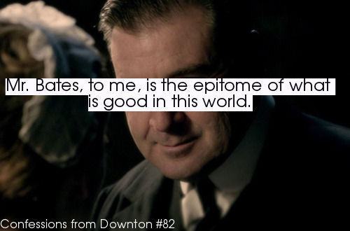 confessionsfromdownton:  Submitted- Mr. Bates, to me, is the epitome of what is good in this world. I also love how Julian Fellowes made me actually FEEL how awkward his disability was; every time he had to shake someone's hand or take a plate, he first had to hang is cane on his left arm. Mr. Bates is my favorite fictional character besides Atticus Finch from To Kill a Mockingbird, and I don't see how anyone could possibly dislike him.