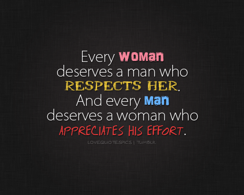 Every woman deserves a man who respects her. And every man deserves a woman who appreciates his effort.