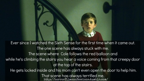 """Ever since I watched the Sixth Sense for the first time when it came out. The one scene has always stuck with me. The scene where  Cole follows the red balloon and while he's climbing the stairs you hear a voice coming from that creepy door at the top of the stairs. He gets locked inside and his mom can't even open the door to help him. That scene has always terrified me."" (Sent in by Anonymous)"