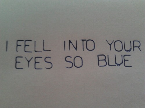 "iamalwaysimperfectlyperfect:  ""I fell into your eyes so blue"""