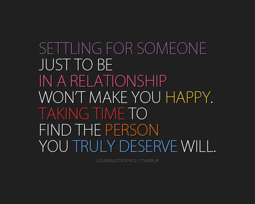 lovequotespics:  Settling for someone just to be in a relationship won't make you happy. Taking time to find the person you truly deserve will.