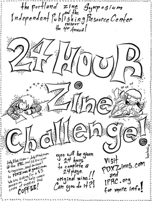 katiepdx:  The 4th annual 24-hour zine challenge is taking place THIS SATURDAY AND SUNDAY at the IPRC. It is a totally awesome and fun challenge, and there's plenty of space for more participants! It's a great way to get a new zine finished before the zine symposium. Also, it's a fundraiser for PZS! Participants are encouraged to get friends and family to sponsor them marathon-style.  I wish I were going to be able to participate this year, but unfortunately I'll be in transit when it starts. This year should be rad, though, especially since the IPRC is in a new space with so much more room. Email pdxzines@gmail.com to register.  Oh, and thanks to Hop for the awesome poster.