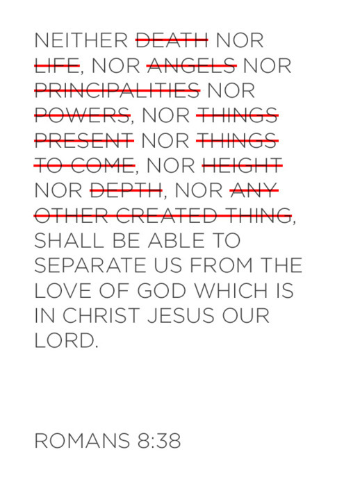 "For I am persuaded, that neither death, nor life, nor angels, nor principalities, nor powers, nor things present, nor things to come, nor height, nor depth, nor any other creature, shall be able to separate us from the love of God, which is in Christ Jesus our Lord"" (Romans 8:38–39, KJV)  No matter how many weaknesses you think you have, you are very special to God! You are beautifully, wonderfully and uniquely made, and you need to celebrate His handiwork in you! Too many times people compare their lives to others rather than looking to God's promises and celebrating what God has given them. Worrying about your weaknesses will sidetrack you and keep you from fulfilling your destiny. You may be saying, ""You just don't know how I've lived. You mean to say I'm not supposed to feel guilty and condemned? That I don't need to pay God back for all my mistakes by going around feeling bad about myself?"" Yes, that is exactly right! Jesus came so you can have an abundant life, so begin seeing yourself today as God sees you.  A Prayer for Today:God, thank You for loving me unconditionally without holding my sins against me. Give me the power to stay on track and fulfill my destiny for this day and every day. In Jesus' Name. Amen."