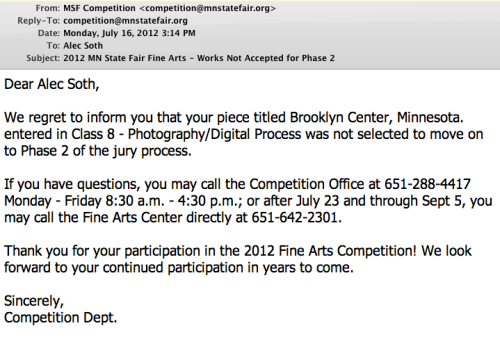 "littlebrownmushroom:  Minnesota State Fair Fine Art Exhibition rejection email.   I didn't even get around to submitting this year. Living vicariously through other artists' posts about rejection emails is a change of pace from the usual living vicariously through other friends' online dating mishaps. WARM Mentor and Art-car-surfing amazingwoman Jill Waterhouse once said it is best to aim for 100 rejections.  Plan for them.  Try to get them.  Because if you take on this attitude of being brazenly unafraid of them, not only will they not bother you as much (obviously) but you will put your work out there more often and more than likely get at least one ""yes"" before you actually reach that 100 mark.  Some of my favorite arts advice.  Getting rejected by the State Fair is like a Minnesota artist's rite of passage…one that for many of us happens year after year.  Whatevs.  At least they are rejecting most of us digitally instead of forcing us to lug our artwork in person over to the fairgrounds, only to have to pick it up again a week later."