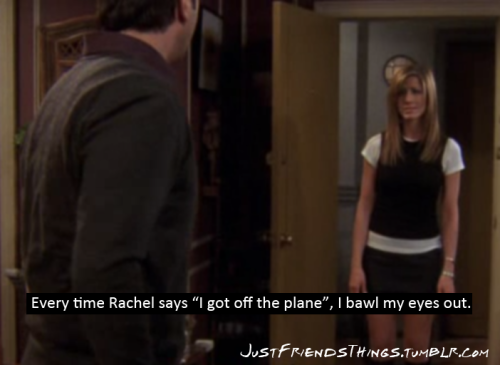 "justfriendsthings:  ""Whenever Rachel says ""I got off the plane"", I bawl my eyes out.""  Whenever anyone talks about the FRIENDS finale at all, I bawl my eyes out"