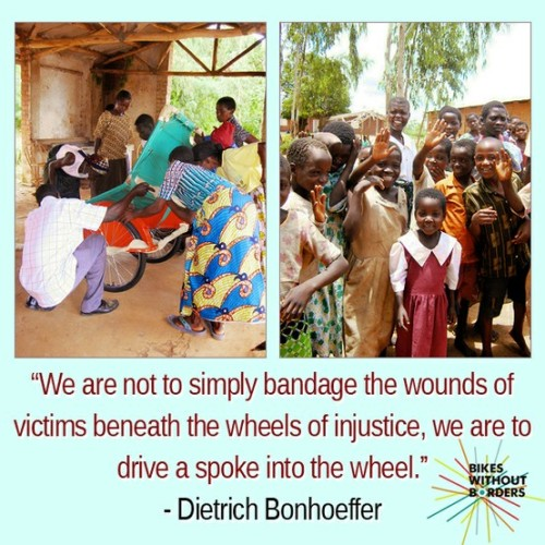 """We are not to simply bandage the wounds of victims beneath the wheels of injustice, we are to drive a spoke into the wheel"" - Dietrich Bonhoeffer"