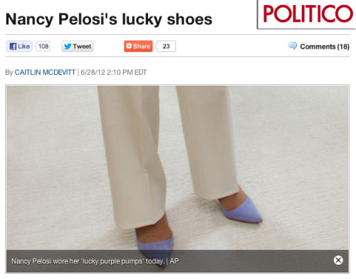 "missrep:  Shoes And Bridal Registries: Sexism In Political Coverage POLITICO chose to devote an entire article to the color of the pumps Pelosi was wearing the day the Affordable Care Act was passed. They were pointed-toe, lavender; her ""lucky"" pair, according to an aide. And in an almost TMZ-like manner, the curt piece concluded with some sarcastic speculation of their label: ""Pelosi has been known to wear shoes from designers like Manolo Blahnik and Jimmy Choo, so it's safe to say they're not from Payless.""  Click on the photo above to check out the piece I wrote for MissRepresentation.org! Any thoughts? Leave me a comment on the post or shoot a me message here!"