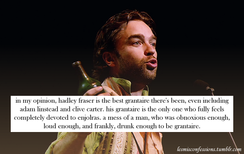 in my opinion, hadley fraser is the best grantaire there's been, even including adam linstead and clive carter. his grantaire is the only one who fully feels completely devoted to enjolras. a mess of a man, who was obnoxious enough, loud enough, and frankly, drunk enough to be grantaire.    Aw aw aw Hadders bby