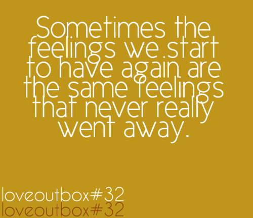 loveoutbox:  Sometimes the feelings we start to have again are the same feelings that never really went away. ————more at loveoutbox—————