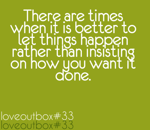 There are times when it is better to let things happen rather than insisting on how you want it done. ————more at loveoutbox—————