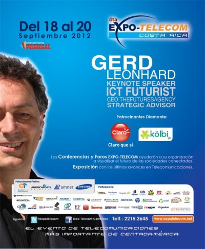 futuresagency:  The 4th Edition of Expo-Telecom Costa Rica September 2012Expo-Telecom has become the largest telecommunications event in Central America since its opening in 2008. Meet me (Gerd Leonhard) - there!   Related articles Futurist Gerd Leonhard: why Friction is Fiction, the future of… (futureof.biz) futuresagency: Bill Gates on energy: Innovating to zero! (by… (futuristgerd.com) The journey from egosystem to ecosystem - Gerd Leonhard (by… (futureof.biz)