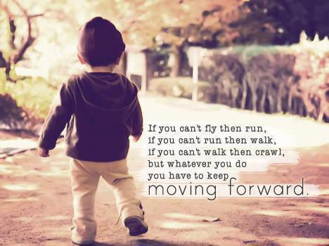 Keep moving forward; no matter how small the step
