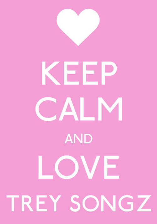 tremainsongz:  My edit: keep calm and love Trey Songz:)