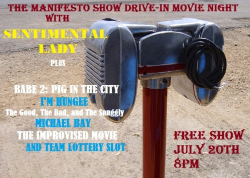 The Manifesto Show Drive-In Movie Night w/ Sentimental Lady Free Show July 20th 8pm Babe 2: Pig In The City I'm Hungee The Good, The Bad and The Snuggly 9pm Michael Bay MOVIE NIGHT LOTTERY SLOT - Bring one or more friends and throw your name in the pot during the 8pm hour. At 9 we'll pull a winner, give them time to warm up, then throw them on stage in the middle of the 9pm hour. The Improvised Movie 10pm Sentimental Lady 10:30pm Jam! We are located at: Artworks Theatre, Studio A 6567 Santa Monica Blvd. Los Angeles, CA 90038 Remember, there's a team lottery AND a jam every night, so everyone in the audience will have a chance to play. We are improv for the people so admission is free, but we urge performers and audience alike to throw a few rubles in the donation bucket. There will also be beer and water available with donation. — Team Info — Babe 2: Pig In The City: Patrick Carlyle, Drew Tarver, Paul W Downs I'm Hungee: Rene Gube and Nick Mandernach The Good, The Bad and The Snuggly: Jessica Allen, James Eason, Tara Copeland Michael Bay: Farley Elliot, Reyana Wright, Brian Palatucci, Karolyn Mckenzie, Nick Mandernach, Anthony Gioe, Ryan Hitchcock, Mark David Christenson, Jen Krueger, Nick Wiger Movie Night Lottery Slot: Bring one or more friends and throw your name in the pot during the 8pm hour. At 9 we'll pull a winner, give them time to warm up, then throw them on stage in the middle of the 9pm hour.The Improvised Movie: Jonny Svarzbein, Monika Smith, Johnny Meeks, Mel Cowan, Madeline Walter Sentimental Lady: Suzi Barrett, Alex Berg, Mel Cowan, Todd Fasen, Alex Fernie, Johnny Meeks, Joel Spence