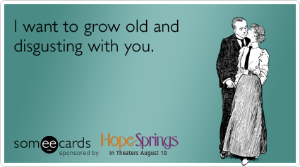 I want to grow old and disgusting with you.Via someecards