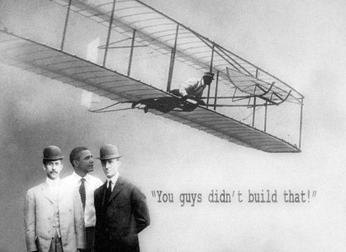 "Hey Wright brothers, you think you're so smart, saying, ""I made this."" You didn't build that. Someone else made that happen."