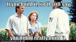 didntbuildthat:  If you build it, we will come, but only to tell you that you didn't build it.