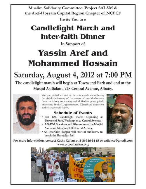 Albany, NY: Candlelight March and Inter-faith Dinner in Support of Yassin Aref and Mohammed Hossain Saturday, August 4, 2012 at 7:00 PM  The candlelight march will begin at Townsend Park and end at the Masjid As-Salam, 278 Central Avenue, Albany.  You are invited to join us for this march remembering the eighth anniversary of the arrests of two Muslim men from the Albany community and all Muslims preemptively prosecuted by the US government. Dinner and discussion at the Mosque will follow.  Schedule of Events • 7:00 P.M. Candlelight march beginning at Townsend Park, Washington & Central Avenues • 7:30 P.M. Speakers and Discussion at the Masjid As-Salam Mosque, 278 Central Avenue • An Interfaith Supper will start at sundown, to break the Ramadan fast For more information, contact Cathy Callan at callanca@gmail.com Sponsored by Muslim Solidarity Committee, Project SALAM & the Aref-Hossain Capital Region Chapter of NCPCF