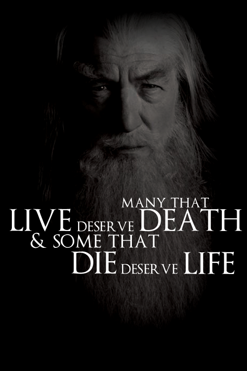 Many that live deserve death. And some that die deserve life.-Gandalf (The Fellowship of the Ring)