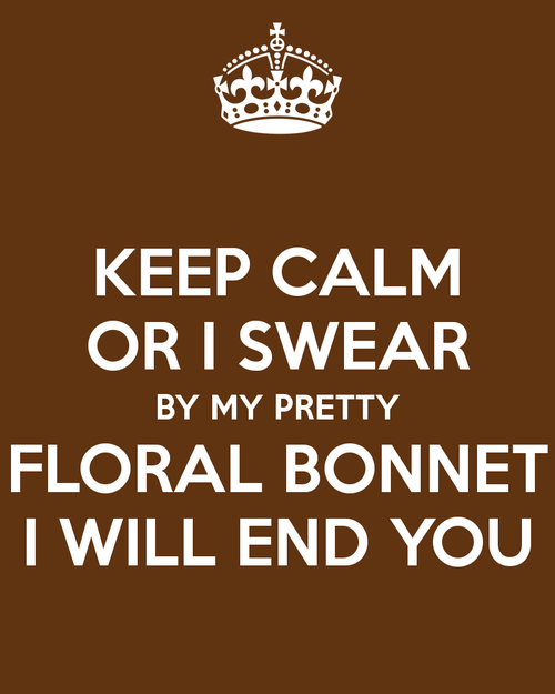 """Keep calm or I swear by my pretty floral bonnet I will end you."""