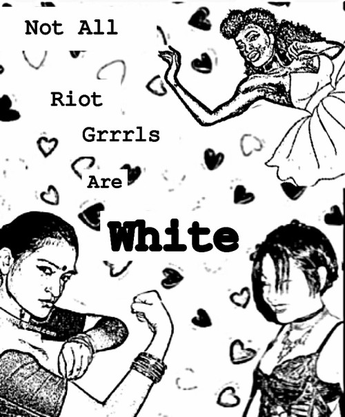 fuckyeahriotgrrrlsofcolor:  Not All Riot Grrrls Are White