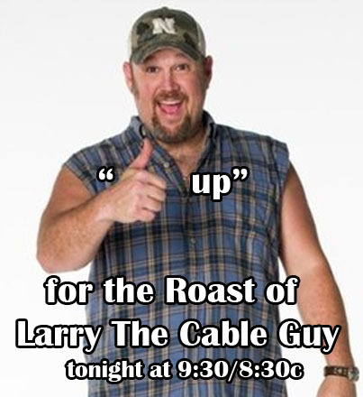Will you be watching the Roast of Larry The Cable Guy, tonight at 9:30/8:30c on Comedy Central?