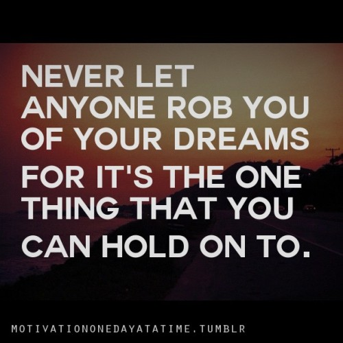Never let anyone rob you of your dreams.