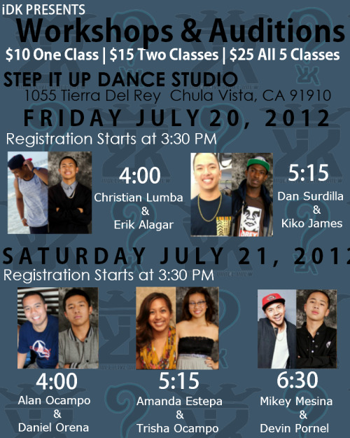 iDK indecisive Dance Krew Workshops and Auditions $10 for one class$15 for two classes ($5 per additional)$25 for all five classes Auditions AND Workshops will be held at Step It Up Dance Studio1055 Tierra Del Rey Chula Vista, 91910http://stepitup-studios.com/  FRIDAY JULY 20, 2012Registration starts at 3:30 PM4:00 - Christian Lumba (iDK Alumni & 220 Director) & Erik Alagar (iDK & Morse All Male Captain)5:15 - Dan Surdilla (220 Director & iDK Alumni) & Kiko James (iDK Director & 220 Director) SATURDAY JULY 21, 2012 Registrationstarts at 3:30 PM4:00 - Alan Ocampo (220 Alumni) & Daniel Orena (iDK & Olympian All Male Founder/Captain) 5:15 - Amanda Estepa (iDK & 220 Alumni) & Trisha Ocampo (iDK)6:30 - Mikey Mesina (iDK Alumni & SGBM Captain) & Devin Pornel (iDK & Olympian All Male Founder/Captain)  All auditionees must be 18 and younger Must have a GPA of 2.5 or higher All new iDK shirts and tanks will be sold!