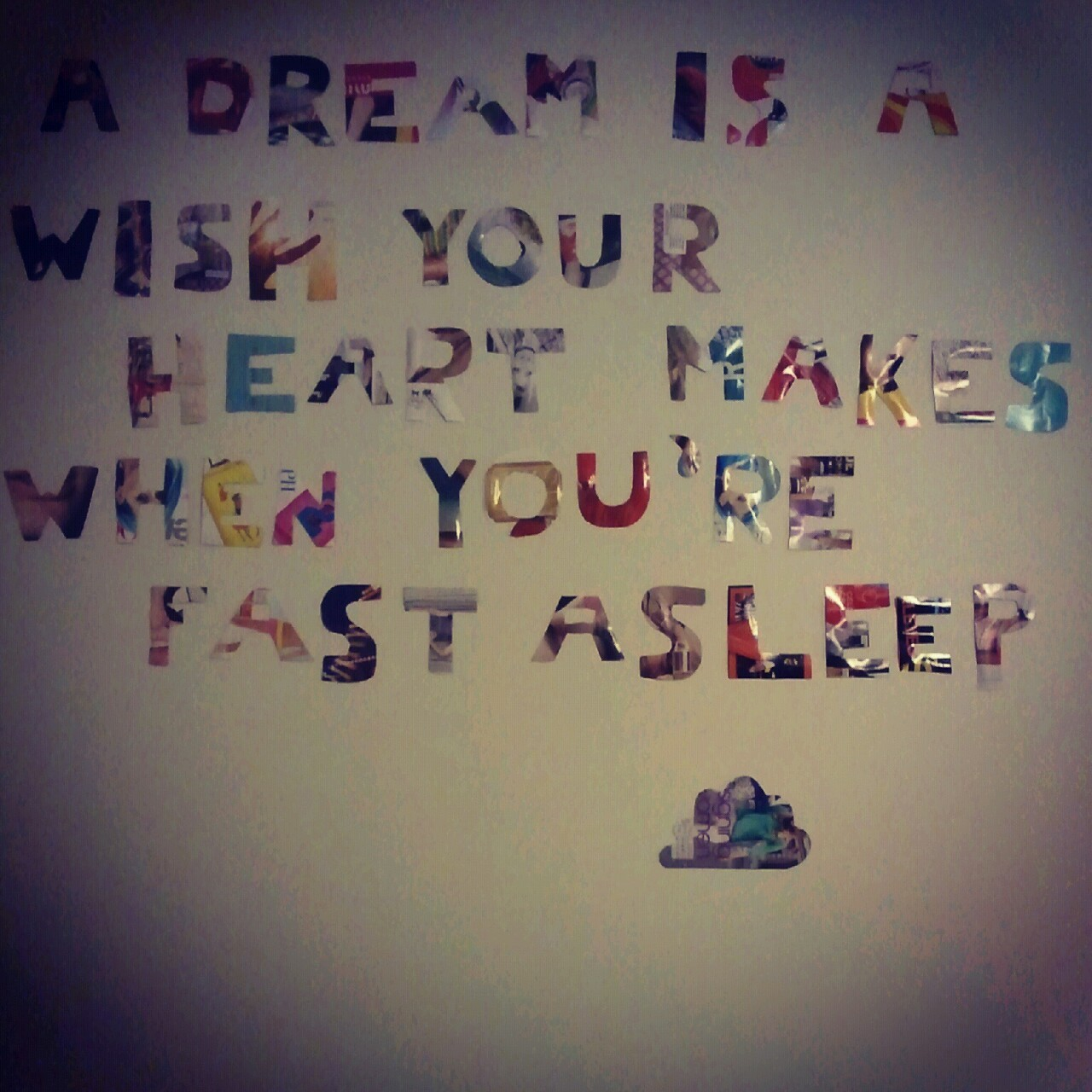 a dream is a wish your heart makes when youre fast asleep.