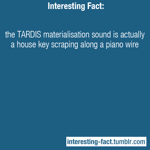interesting-fact:  the TARDIS materialisation sound is actually a house key scraping along a piano wire - http://www.cracked.com/article_19639_5-ridiculous-origins-movie-sound-effects_p2.html#