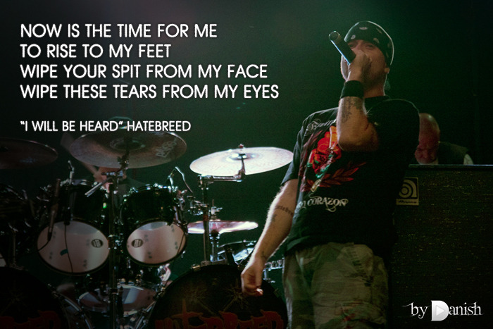"""I Will Be Heard"" Hatebreed Now is the time for me to rise to my feetWipe your spit from my faceWipe these tears from my eyes"