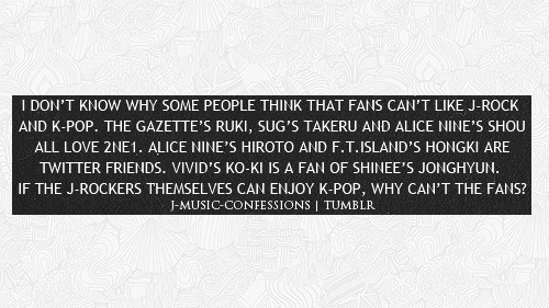 I DON'T KNOW WHY SOME PEOPLE THINK THAT FANS CAN'T LIKE J-ROCK AND K-POP. THE GAZETTE'S RUKI, SUG'S TAKERU AND ALICE NINE'S SHOU ALL LOVE 2NE1. ALICE NINE'S HIROTO AND F.T.ISLAND'S HONGKI ARE TWITTER FRIENDS. VIVID'S KO-KI IS A FAN OF SHINEE'S JONGHYUN. IF THE J-ROCKERS THEMSELVES CAN ENJOY K-POP, WHY CAN'T THE FANS?  also to add to this, heechul from super junior is actually a big fan of jrock so it works vice versa as well!