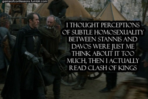 gameofconfessions:  I thought perceptions of subtle homosexuality between Stannis and Davos were just me think about it too much, then I actually read Clash of Kings