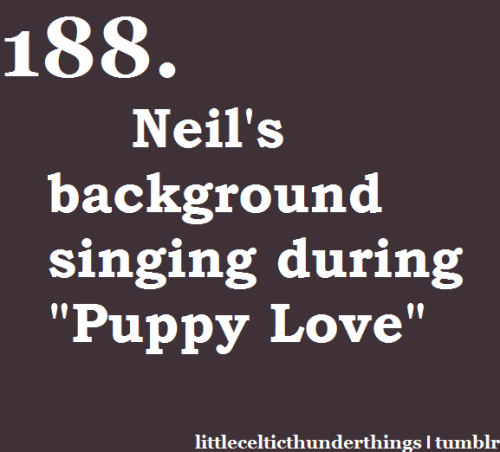 "little celtic thunder things #188: Neil's background singing during ""Puppy Love"" when he goes ""ooo ahhh"" etc. lol watch/listen here, they show him doing it at :58 and 1:55  http://littlecelticthunderthings.tumblr.com"