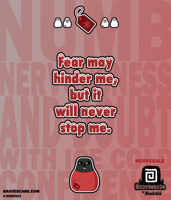 """Fear may hinder me, but it will never stop me."" -Nervesale"