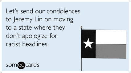 Let's send our condolences to Jeremy Lin on moving to a state where they don't apologize for racist headlines.Via someecards