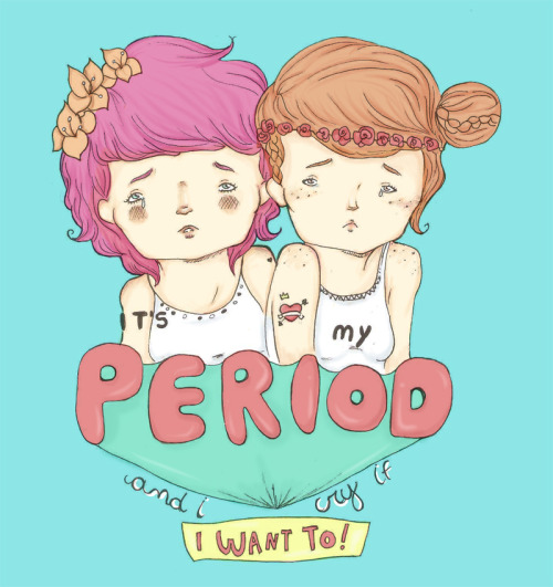 moderngirlblitz:  asaphluccas:  It's My Period And I Cry If I Want To; by Asaph Luccas.  Inspired by Lesley Gore's It's My Party, all my respect for the awesome ladies who have to deal with this every single month.   and eat everything i want non stop wheres my boyfriend we gotta go to the diner so i can have cheese fries.