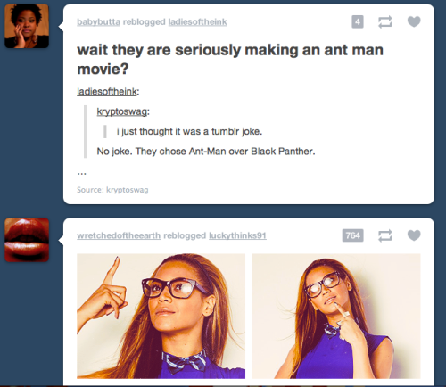 blue-mage:  Beyonce's trying to figure out why you would ever make an Ant Man movie instead of Black Panther.   She figured it out, it's racism.   Um… Ant Man should have been done ages ago. Him and Wasp are in 90% of Avengers stuff. Black Panther came pretty late.