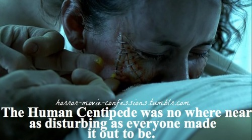 """The Human Centipede was no where near as disturbing as everyone made it out to be."""