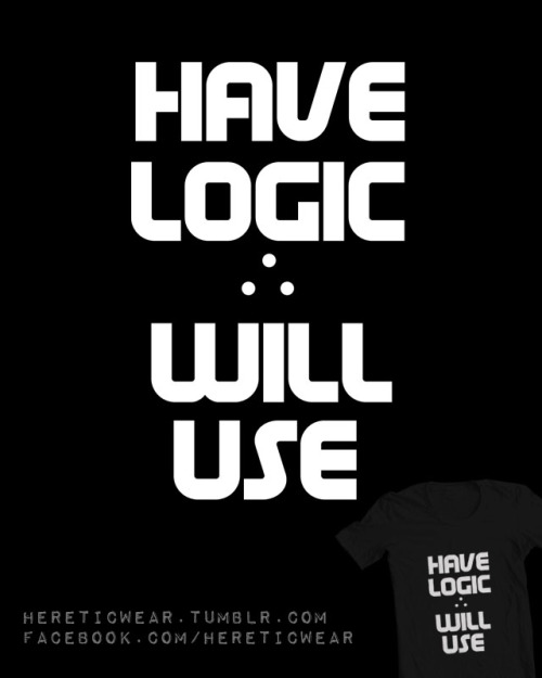 hereticwear:  Have Logic, Will Use Ts here - http://www.redbubble.com/people/hereticwear/works/9127775-have-logic-will-use-2
