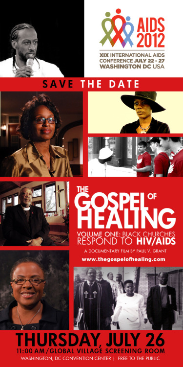 'The Gospel of Healing' Premiere Screening  Save The Date! The Gospel of Healing' Premiere ScreeningVolume 1: Black Churches Respond To HIV / AIDSA documentary film by Paul V. Grant Thursday, July 26th | 11:00 am2012 International AIDS ConferenceGlobal Village / Screening RoomFREE to the public!  Washington State Convention Center 800 Convention Place Washington, DC 20580 For more information, log onto thegospelofhealing.com