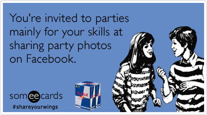 You're invited to parties mainly for your skills at sharing party photos on Facebook.Via someecards