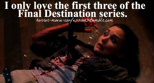 """I only love the first three of the Final Destination series."""