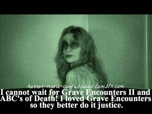 """cannot wait for grave encounters II and ABC's of death! I loved grave encounters so they better do it justice"""