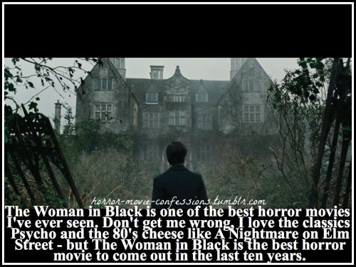 """The Woman in Black is one of the best horror movies I've ever seen. Don't get me wrong, I love the classics like Psycho and the 80's cheese like A Nightmare on Elm Street - but The Woman in Black is the best horror movie to come out in the last ten years."""